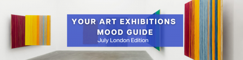 Your Art Exhibitions Mood Guide | July London Edition