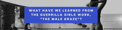 """What have we learned from the Guerrilla Girls work, """"The Male Graze""""?"""
